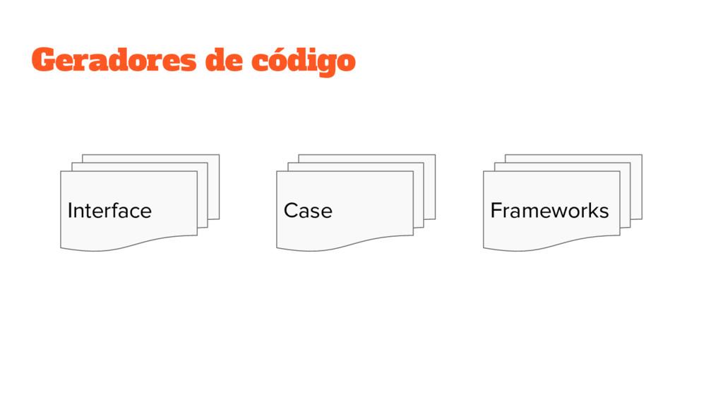 Geradores de código Interface Case Frameworks