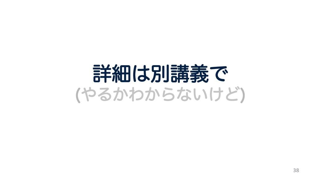 38 ৄࡉผߨٛͰ Δ͔Θ͔Βͳ͍͚Ͳ