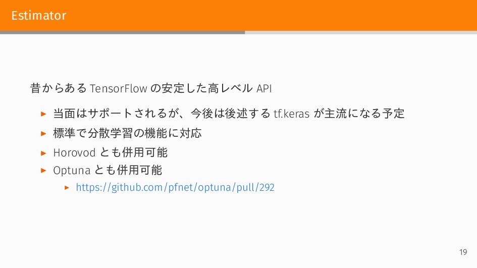 Estimator 昔からある TensorFlow の安定した高レベル API ▶ 当面はサ...