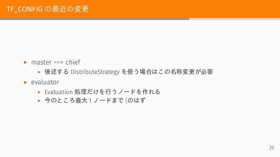 TF_CONFIG の最近の変更 ▶ master ==> chief ▶ 後述する Dist...