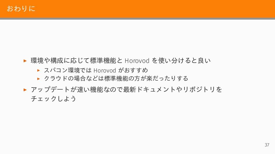 おわりに ▶ 環境や構成に応じて標準機能と Horovod を使い分けると良い ▶ スパコン環...