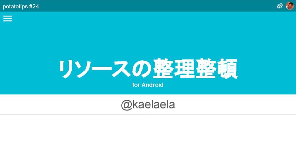 リソースの整理整頓 for Android @kaelaela potatotips #24