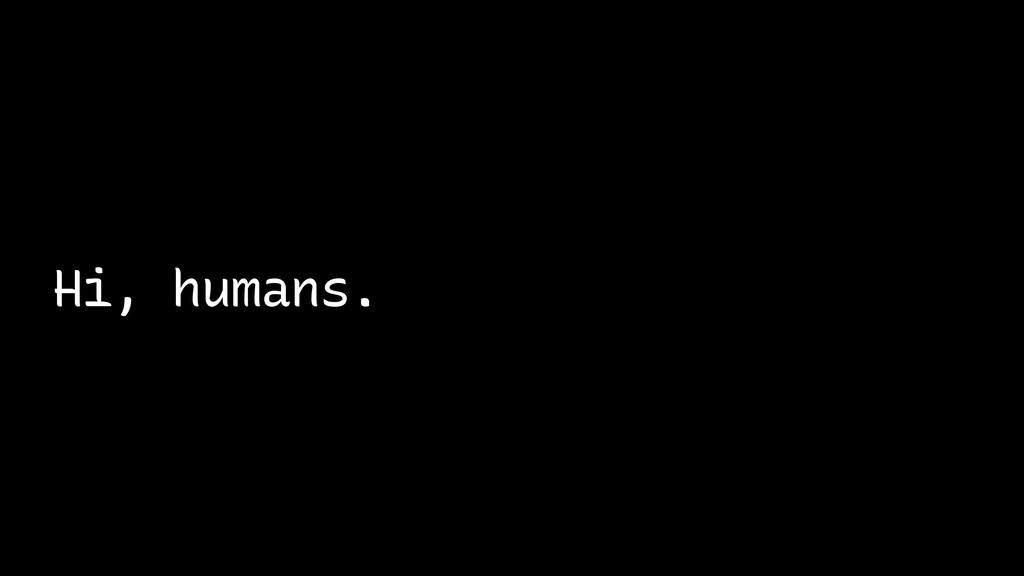 Hi, humans.