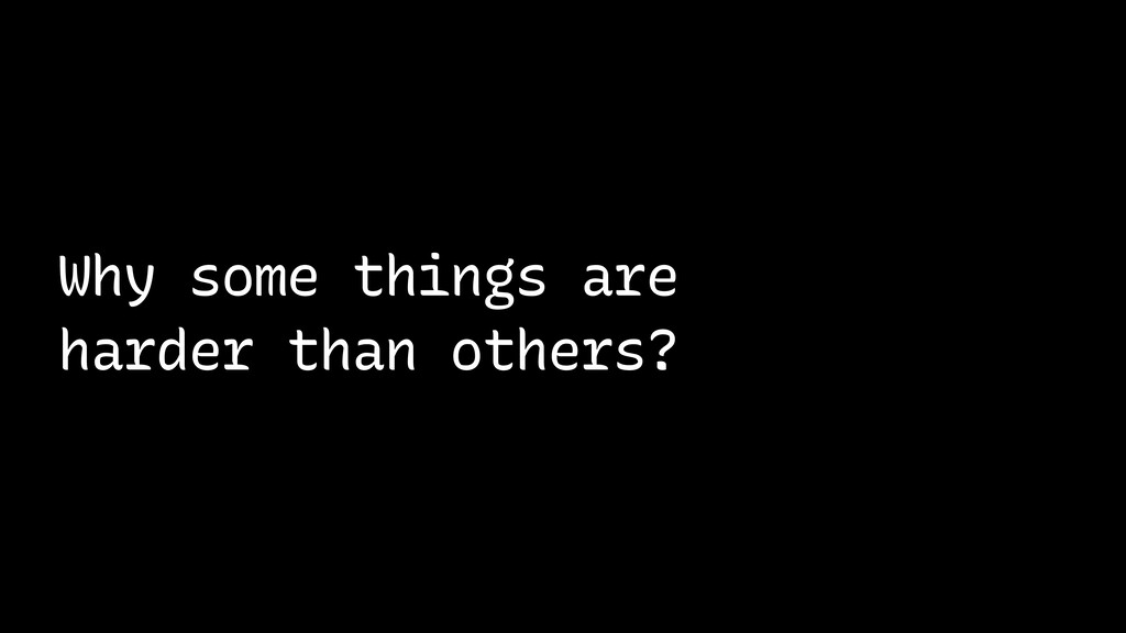 Why some things are harder than others?