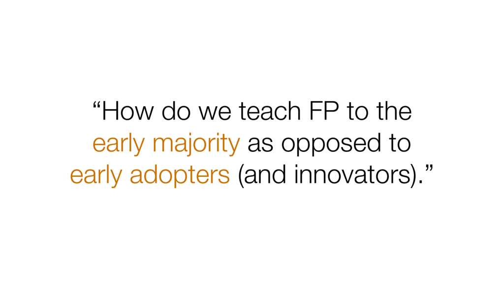 """How do we teach FP to the early majority as op..."