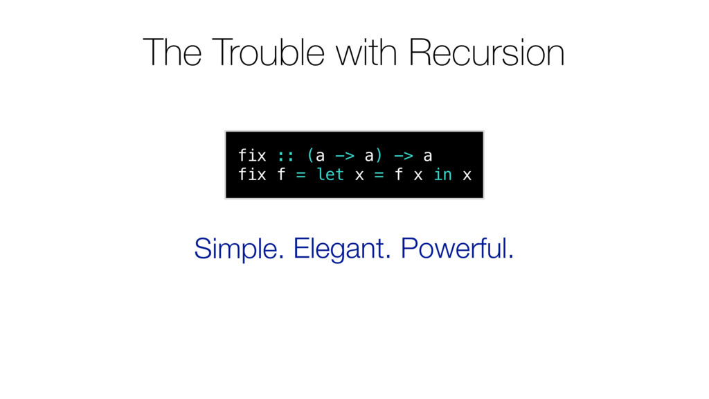 The Trouble with Recursion fix :: (a -> a) -> a...