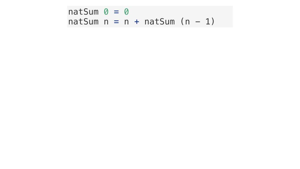 natSum 0 = 0 natSum n = n + natSum (n - 1)