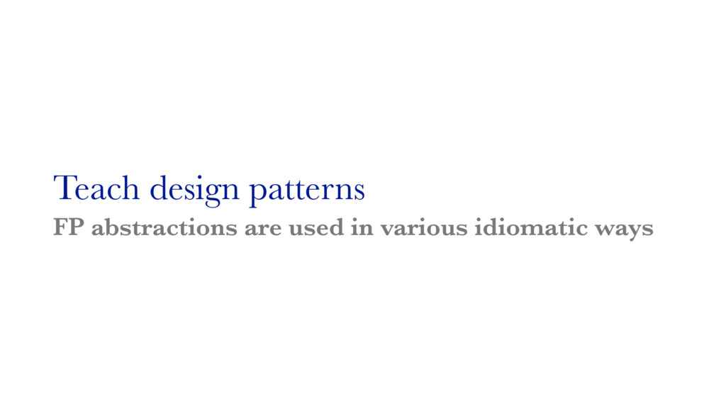 Teach design patterns FP abstractions are used ...