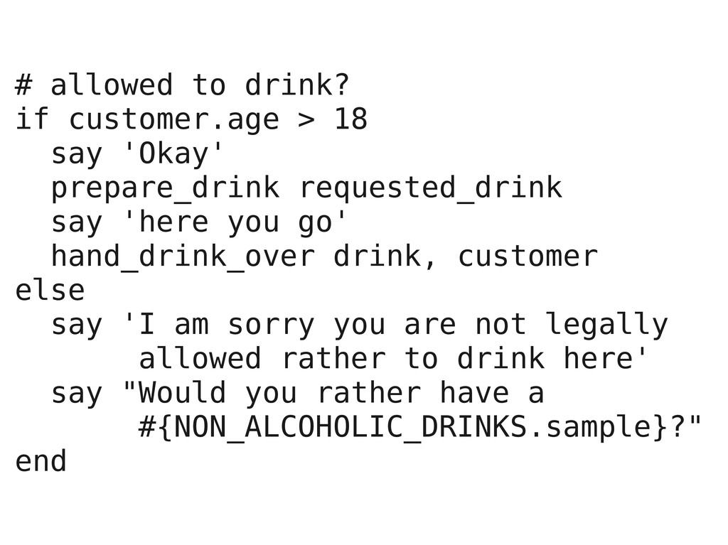 # allowed to drink? if customer.age > 18 say 'O...