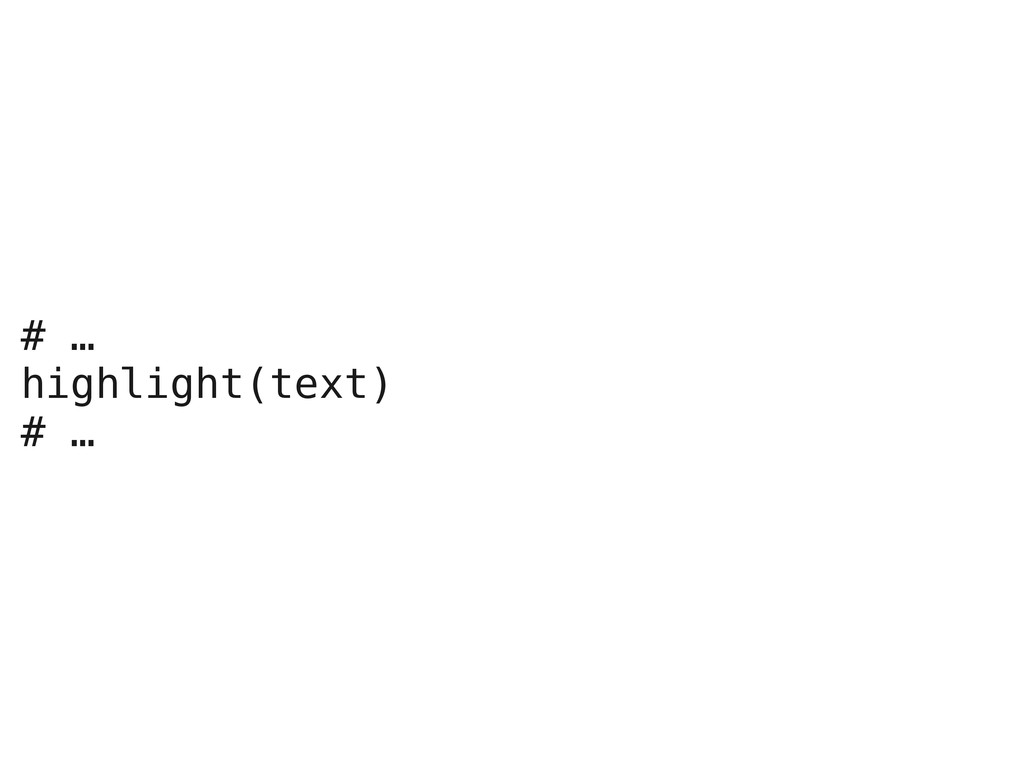 # … highlight(text) # …