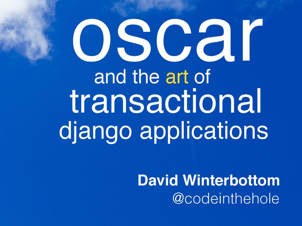 oscar and the art of transactional django appli...