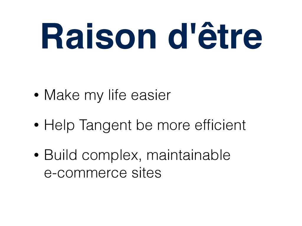 Raison d'être • Make my life easier • Help Tang...