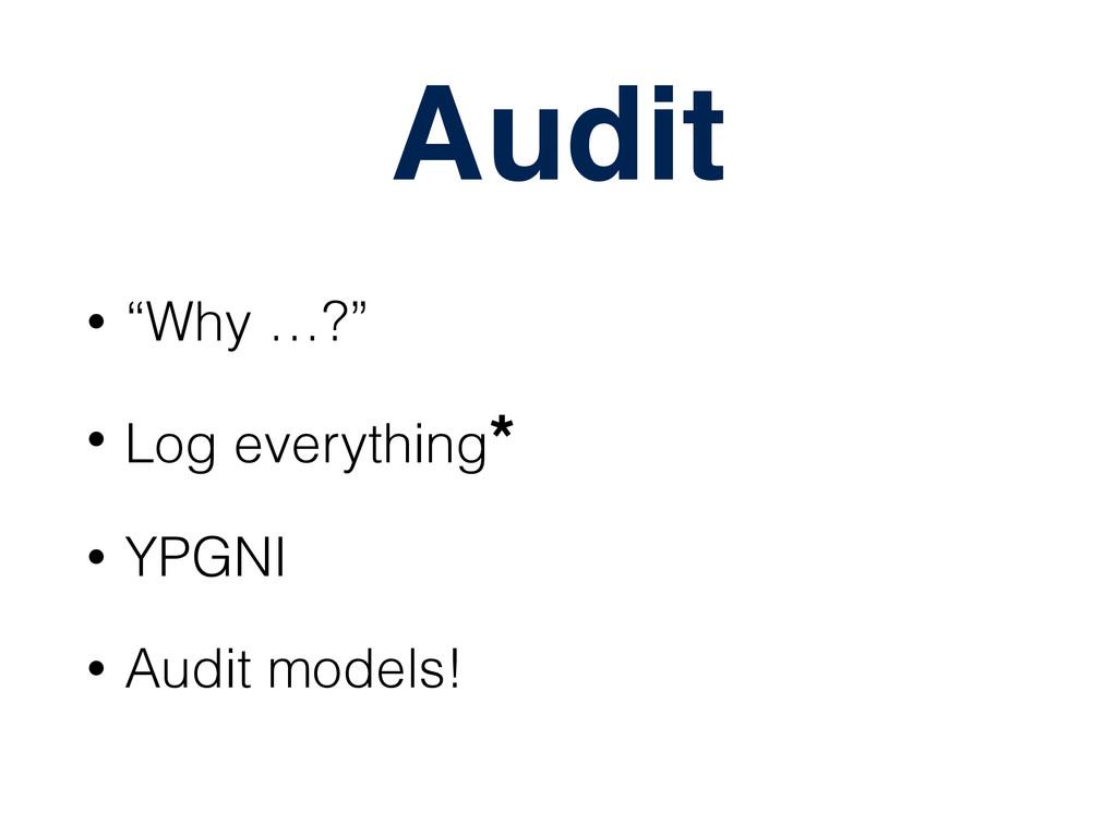 """Audit • """"Why …?"""" • Log everything* • YPGNI • Au..."""