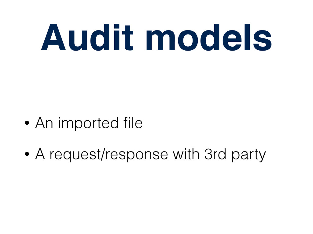Audit models • An imported file • A request/resp...