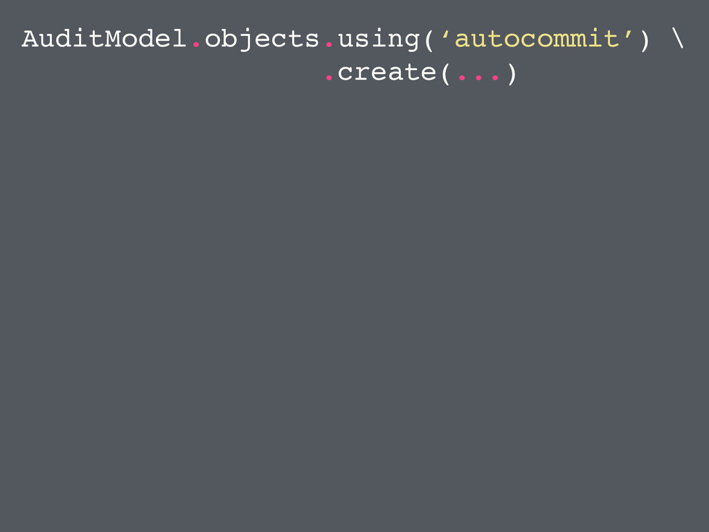 AuditModel.objects.using('autocommit') \ .creat...
