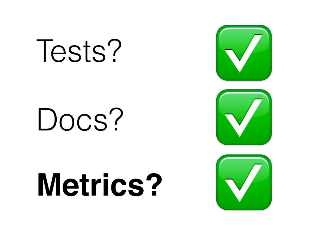 Tests? ✅ ✅ ✅ Docs? Metrics?