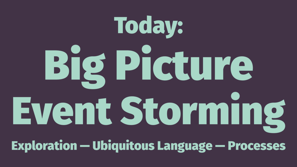 Today: Big Picture Event Storming Exploration —...