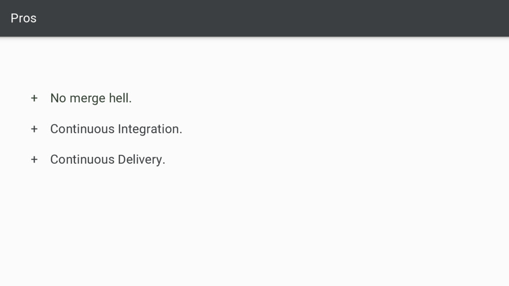 Pros + No merge hell. + Continuous Integration....