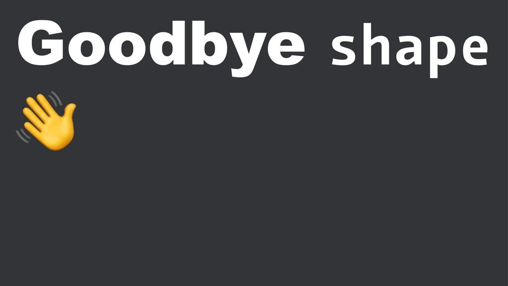 Goodbye shape !