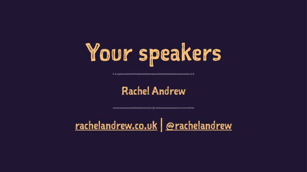 Your speakers Rachel Andrew rachelandrew.co.uk ...