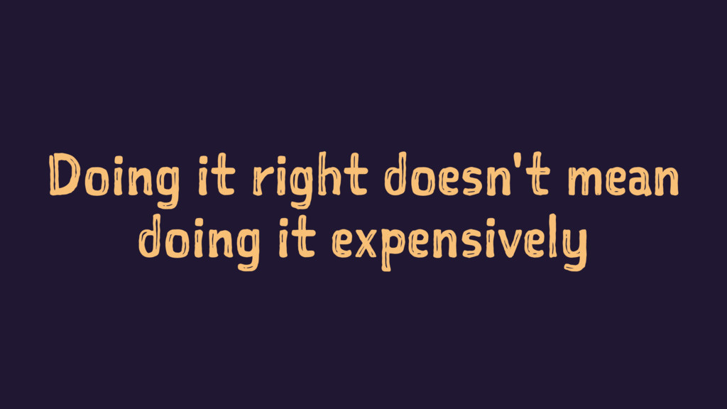 Doing it right doesn't mean doing it expensively