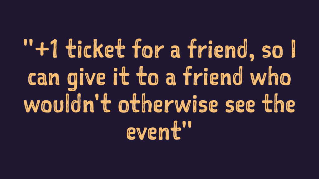 """""""+1 ticket for a friend, so I can give it to a ..."""