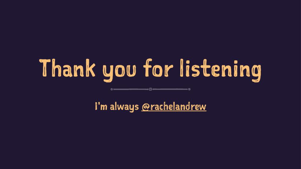 Thank you for listening I'm always @rachelandrew