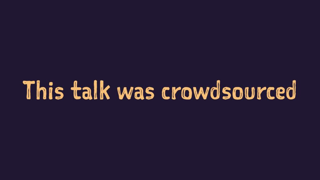 This talk was crowdsourced