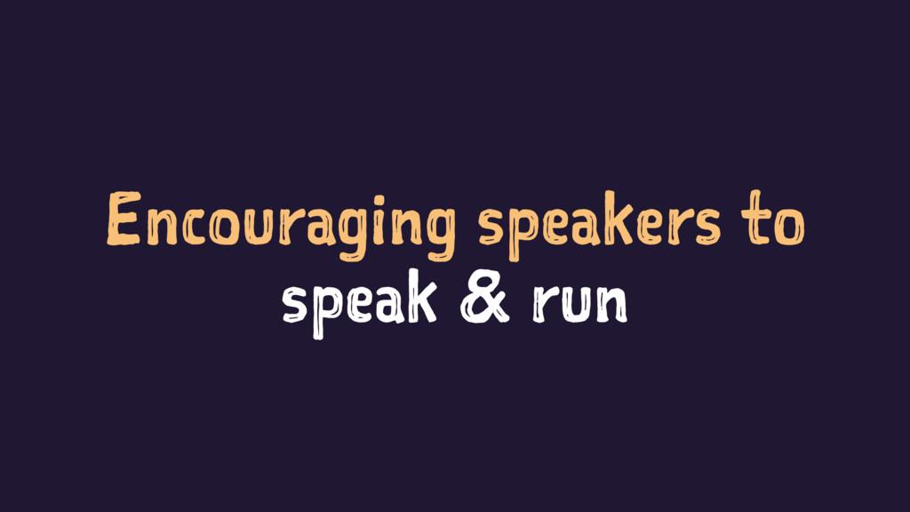 Encouraging speakers to speak & run