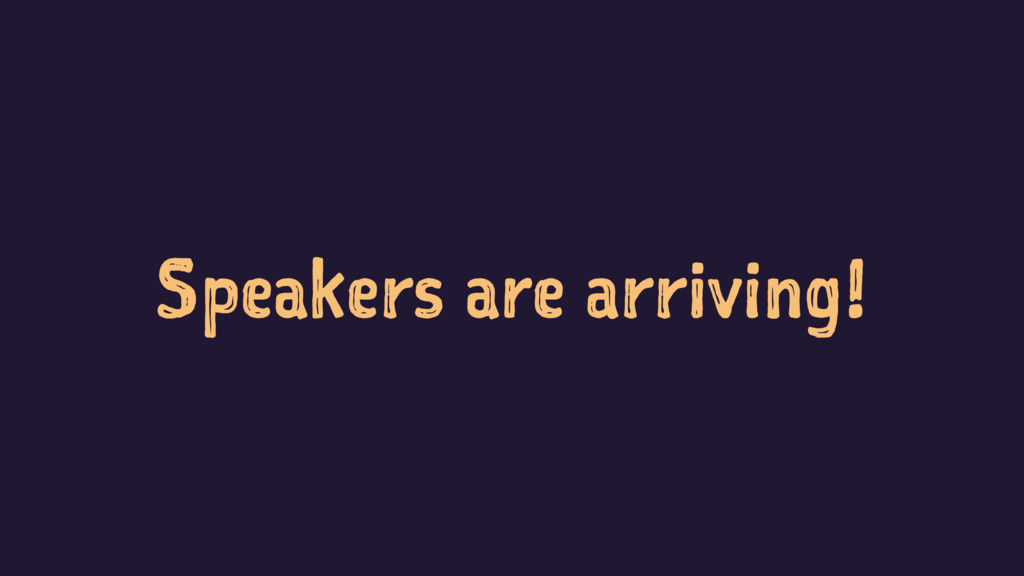 Speakers are arriving!