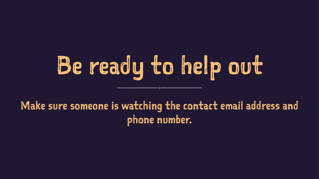 Be ready to help out Make sure someone is watch...