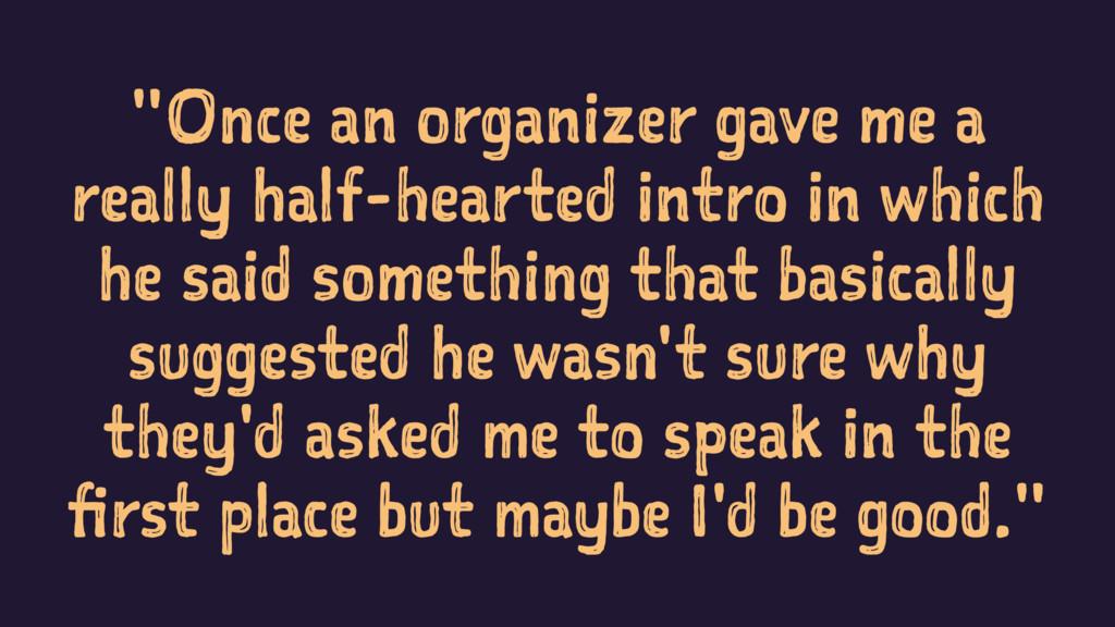 """Once an organizer gave me a really half-hearte..."