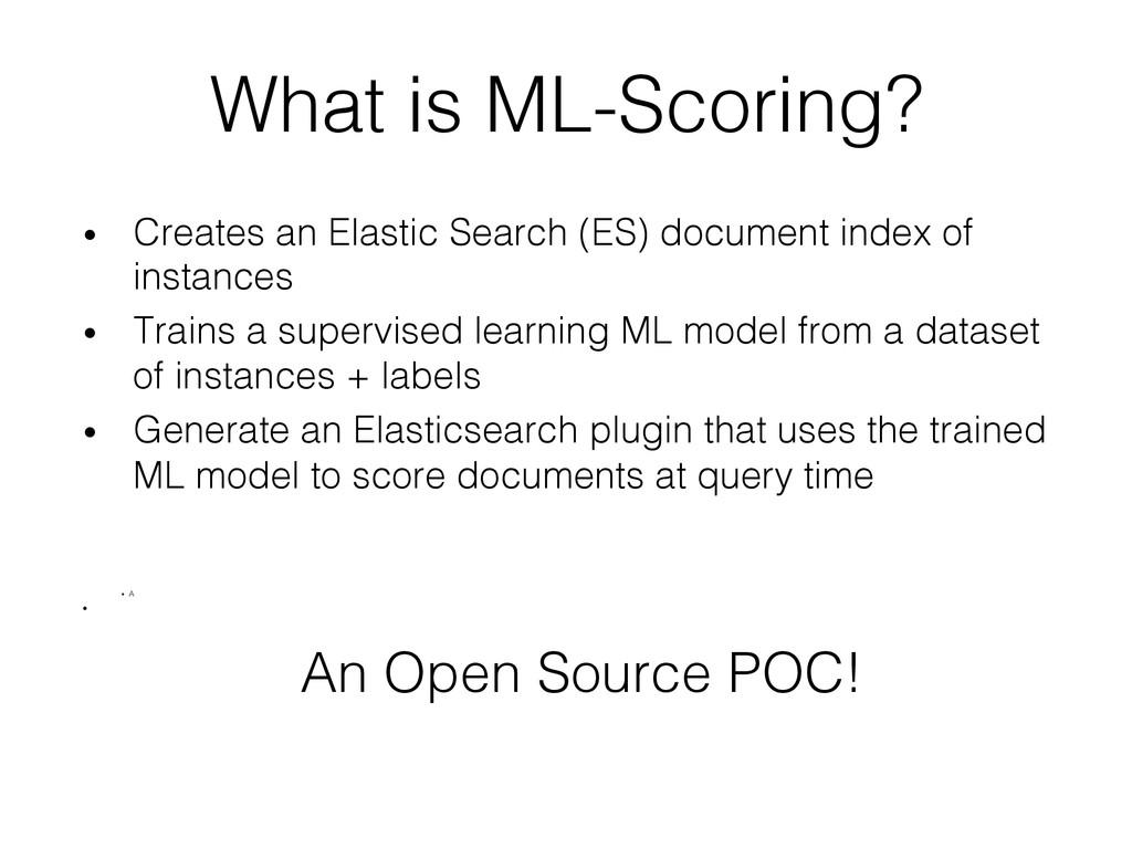 What is ML-Scoring?! • Creates an Elastic Sear...