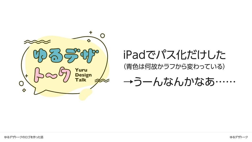 ゆるデザトークのロゴを作った話 ゆるデザトーク iPadでパス化だけした  (青色は何故かラフ...