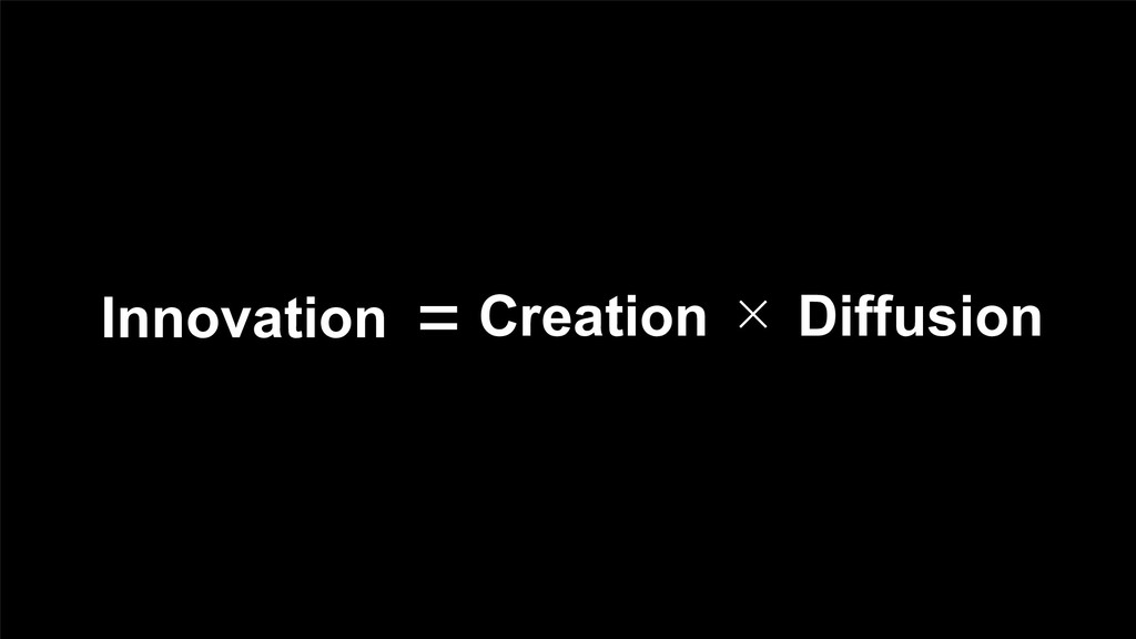 Innovation = Creation  Diffusion