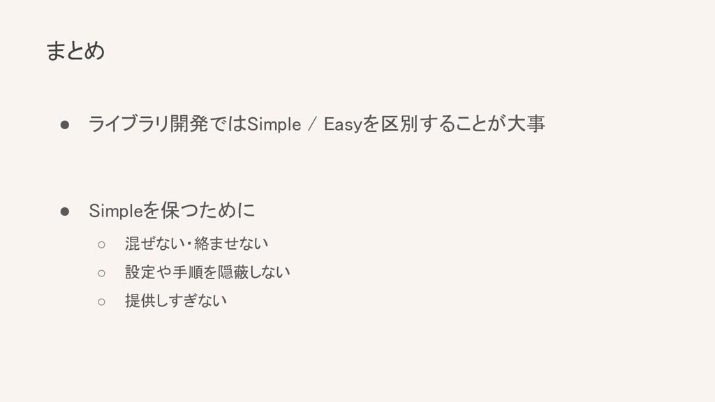 まとめ ● ライブラリ開発ではSimple / Easyを区別することが大事  ● Si...