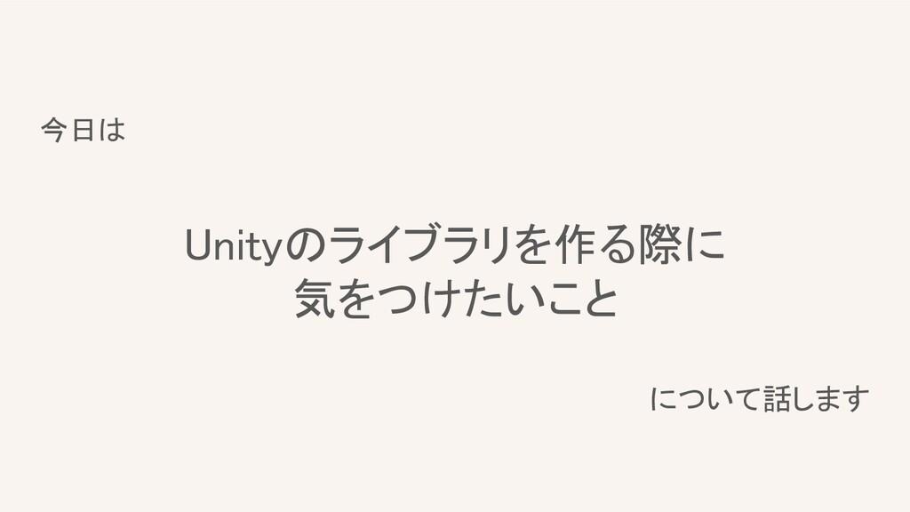 今日は   Unityのライブラリを作る際に 気をつけたいこと  について話します