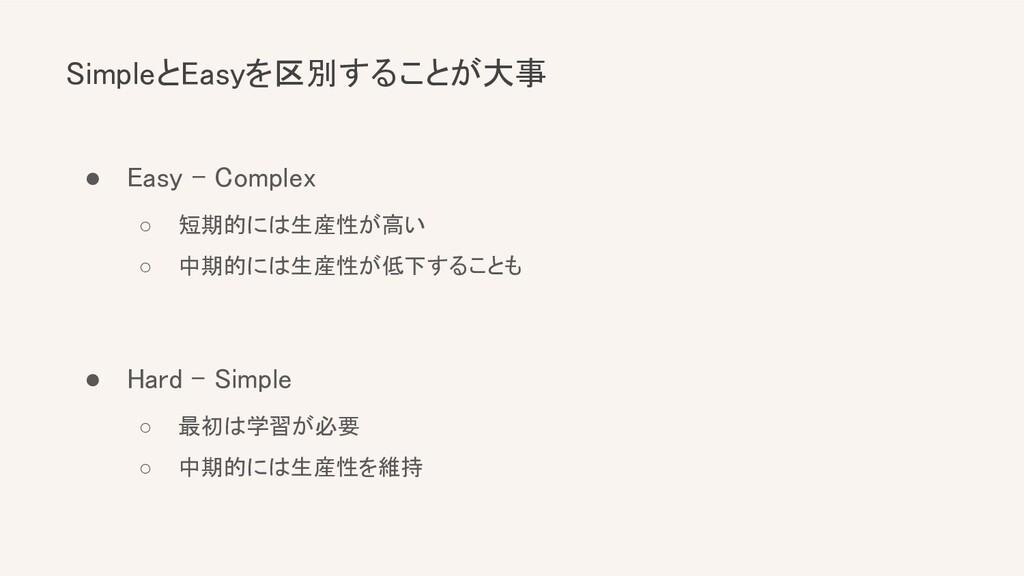 SimpleとEasyを区別することが大事 ● Easy - Complex ○ 短期的に...