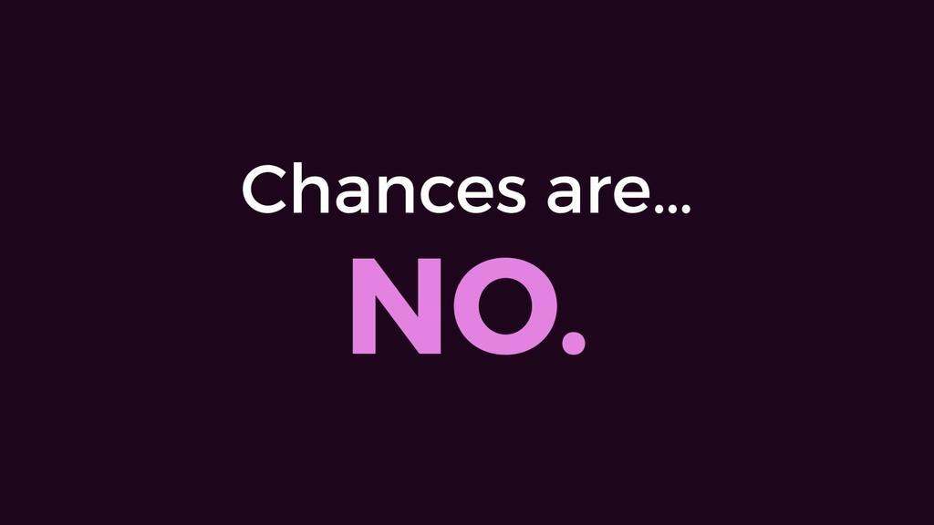 Chances are… NO.
