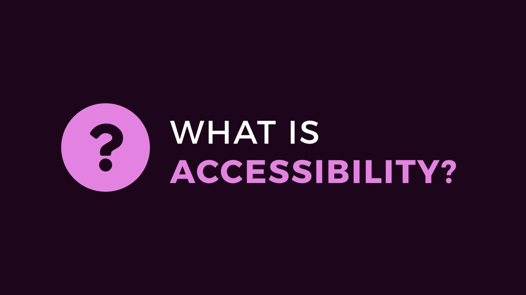 WHAT IS ACCESSIBILITY? ?