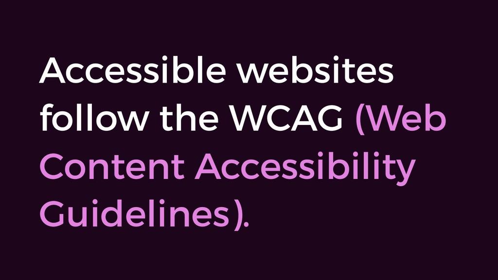 Accessible websites follow the WCAG (Web Conten...