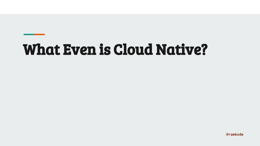 @rawkode What Even is Cloud Native?