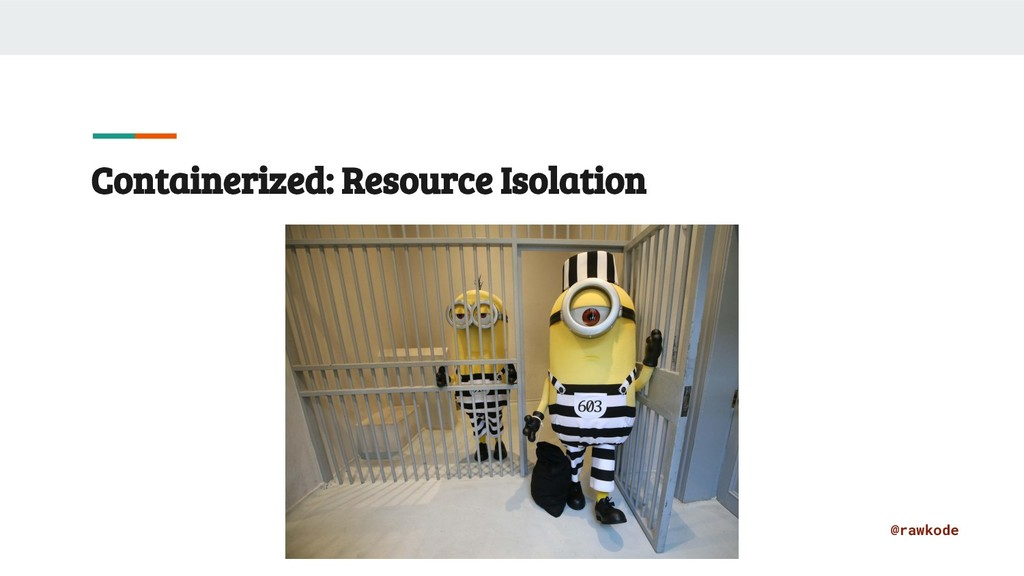 @rawkode Containerized: Resource Isolation