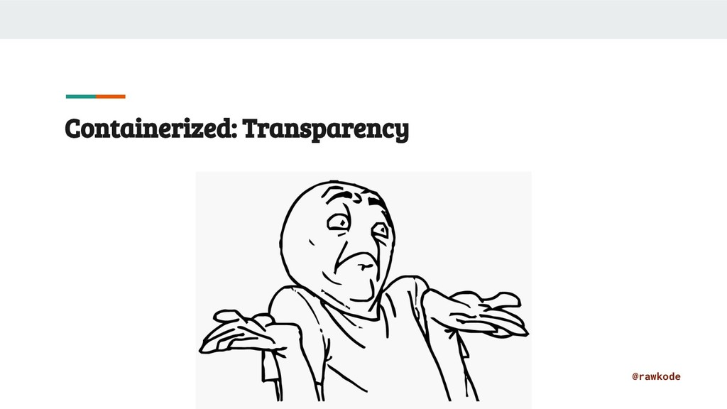 @rawkode Containerized: Transparency