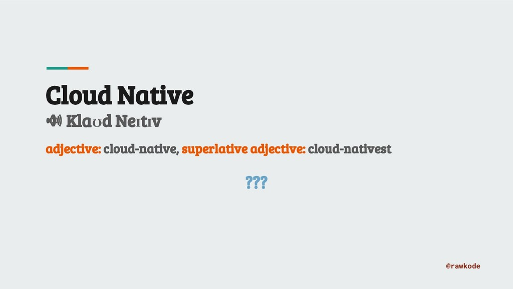 @rawkode Cloud Native Klaʊd Neɪtɪv adjective: c...