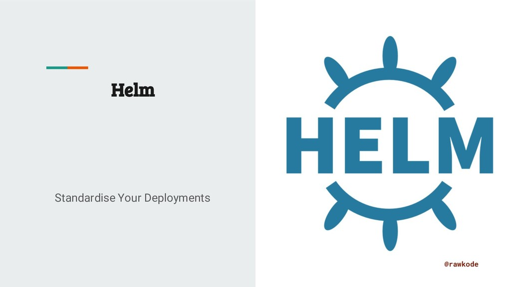 @rawkode Helm Standardise Your Deployments