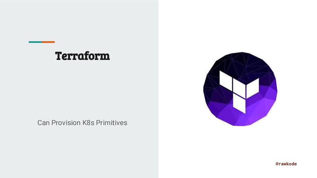 @rawkode Terraform Can Provision K8s Primitives