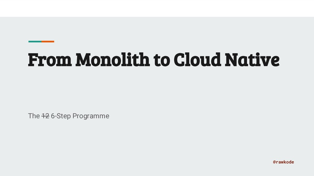 @rawkode From Monolith to Cloud Native The 12 6...