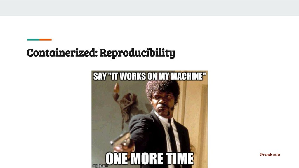 @rawkode Containerized: Reproducibility