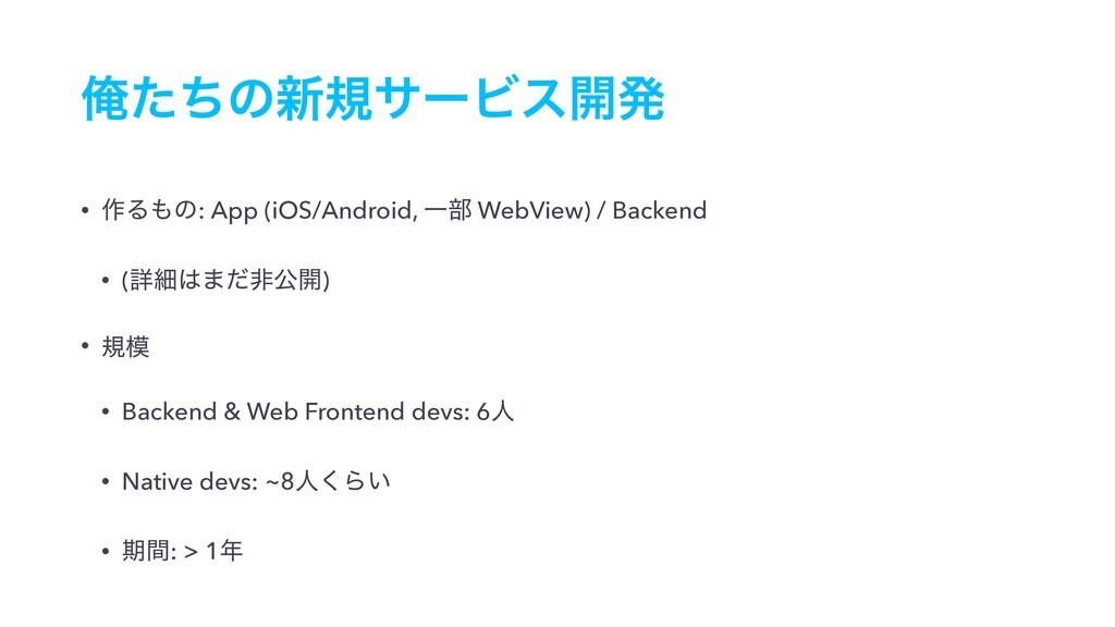 Զͨͪͷ৽نαʔϏε։ൃ • ࡞Δͷ: App (iOS/Android, Ұ෦ WebVi...